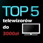 Jaki telewizor do 3000 zł? Ranking 5 najlepszych modeli.