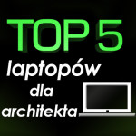Jaki laptop dla architekta? Top 5 najlepszych laptopów!