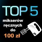 Jaki mikser ręczny do 100 zł? Top 5 najlepeszych mikserów!