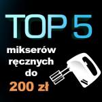 Jak mikser ręczny do 200 zł? Top 5 najlepszych mikserów!