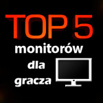 Jaki monitor dla gracza? Top 5 najlepszych monitorów!