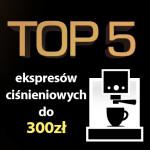 Jaki ekspres ciśnieniowy do 300 zł? Ranking 5 najlepszych modeli.