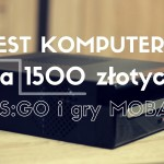 Test komputera za 1500 złotych do CS:GO, MOBA i WoT | PC idealny do plecaka!