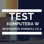Komputer dla gracza, który zawstydza konsole cz. 2 – test i recenzja