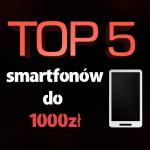 Jaki smartfon do 1000 zł? Ranking top 5