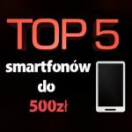 Jaki smartfon do 500 zł? Top 5 najlepszych smartfonów!