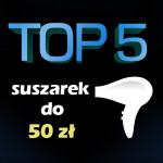 Jaka suszarka do 50 zł? Top 5 najlepszych suszarek!