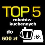 Jaki robot kuchenny do 500 zł? Ranking 5 najlepszych modeli.