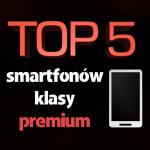 Jaki smartfon klasy premium? Ranking najlepszych smartfonów!