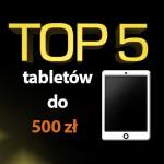 Jaki tablet do 500 zł? Top 5 najlepszych tabletów!