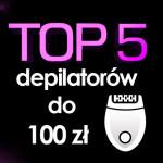 Jaki depilator do 100 zł? Top 5 najpopularniejszych depilatorów!