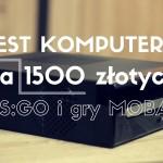 Test komputera za 1500 złotych do CS:GO, MOBA i WoT | PC idealny do plecaka!
